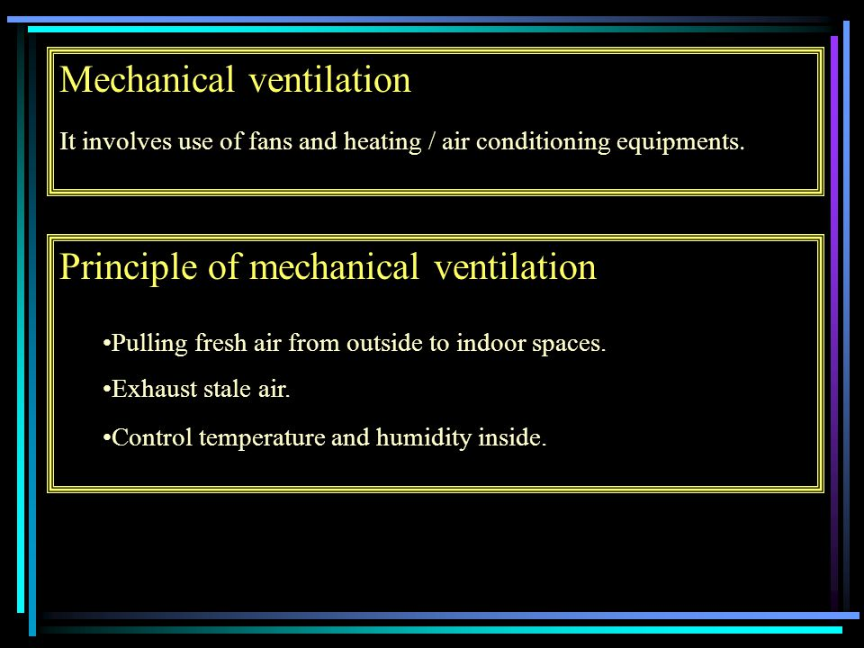 Mechanical ventilation It involves use of fans and heating / air conditioning equipments.