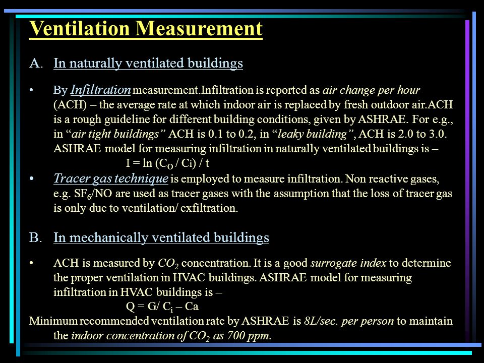 Ventilation Measurement A.In naturally ventilated buildings By Infiltration measurement.Infiltration is reported as air change per hour (ACH) – the average rate at which indoor air is replaced by fresh outdoor air.ACH is a rough guideline for different building conditions, given by ASHRAE.