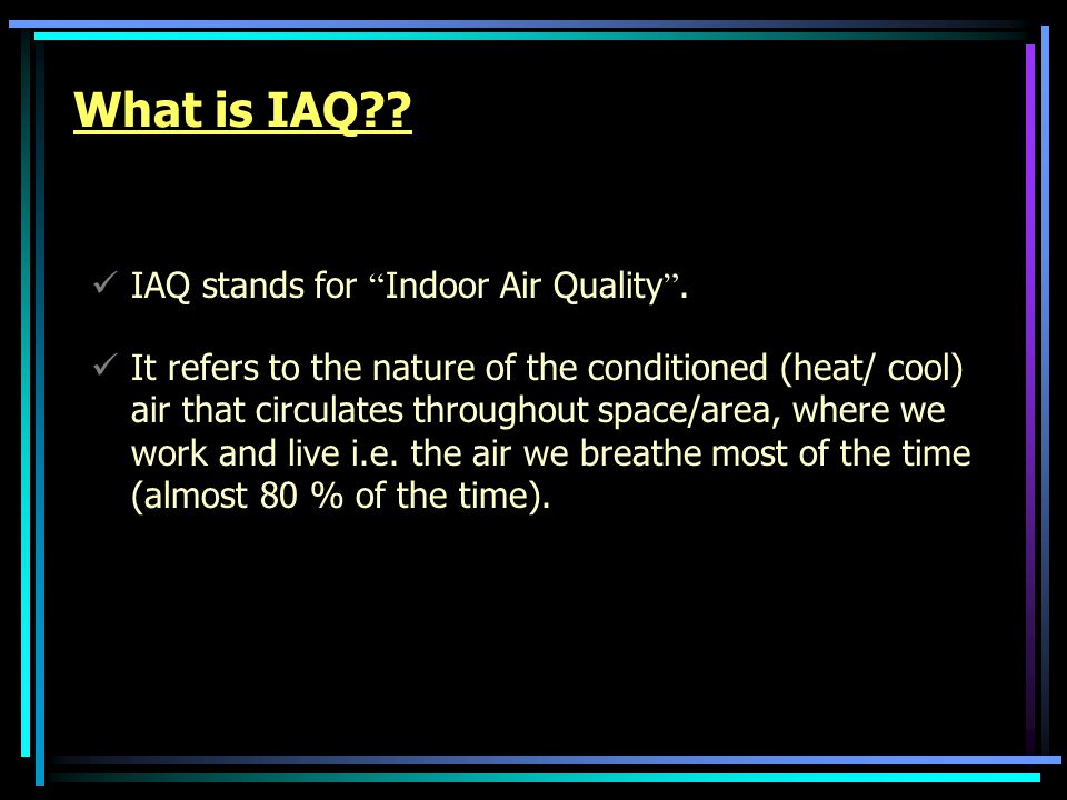 What is IAQ?.IAQ stands for Indoor Air Quality .
