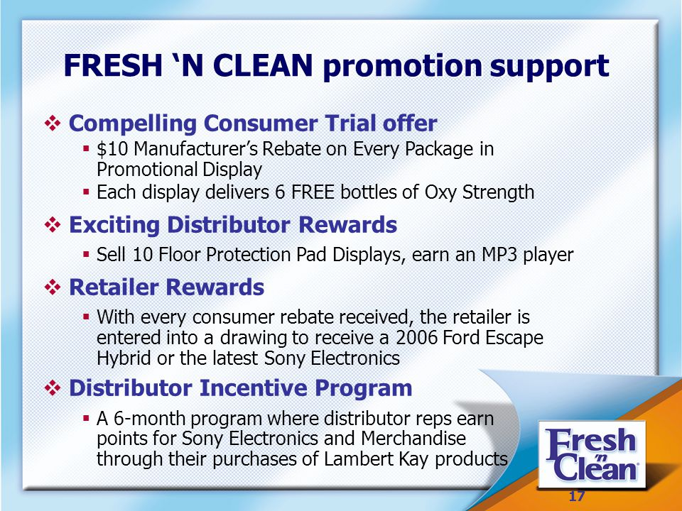 17 FRESH 'N CLEAN promotion support  Compelling Consumer Trial offer  $10 Manufacturer's Rebate on Every Package in Promotional Display  Each display delivers 6 FREE bottles of Oxy Strength  Exciting Distributor Rewards  Sell 10 Floor Protection Pad Displays, earn an MP3 player  Retailer Rewards  With every consumer rebate received, the retailer is entered into a drawing to receive a 2006 Ford Escape Hybrid or the latest Sony Electronics  Distributor Incentive Program  A 6-month program where distributor reps earn points for Sony Electronics and Merchandise through their purchases of Lambert Kay products