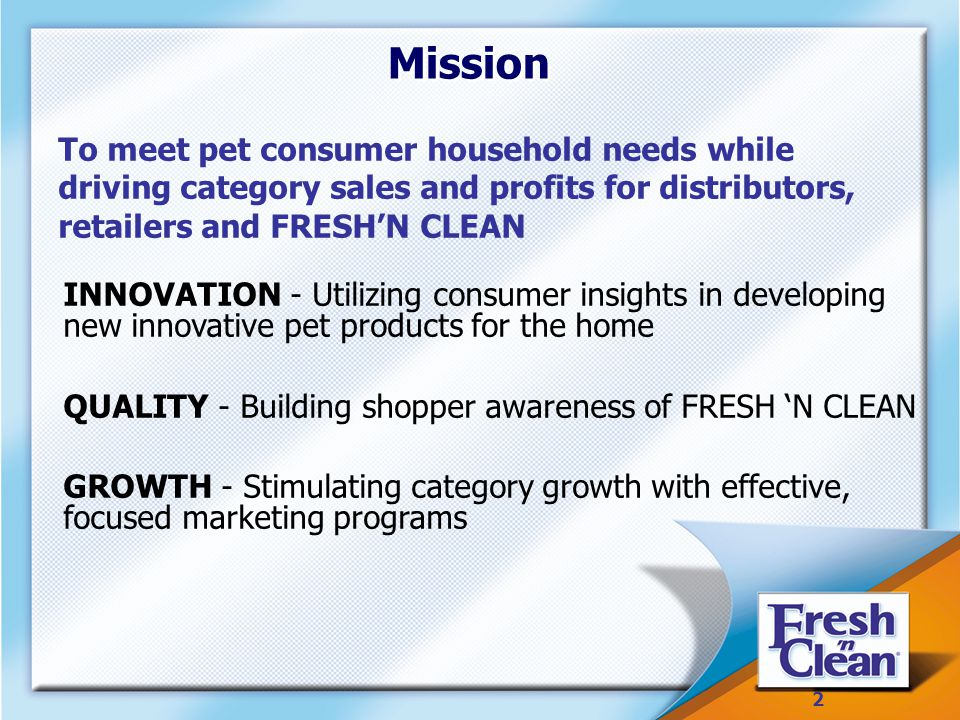 2 2 Mission INNOVATION - Utilizing consumer insights in developing new innovative pet products for the home QUALITY - Building shopper awareness of FRESH 'N CLEAN GROWTH - Stimulating category growth with effective, focused marketing programs To meet pet consumer household needs while driving category sales and profits for distributors, retailers and FRESH'N CLEAN