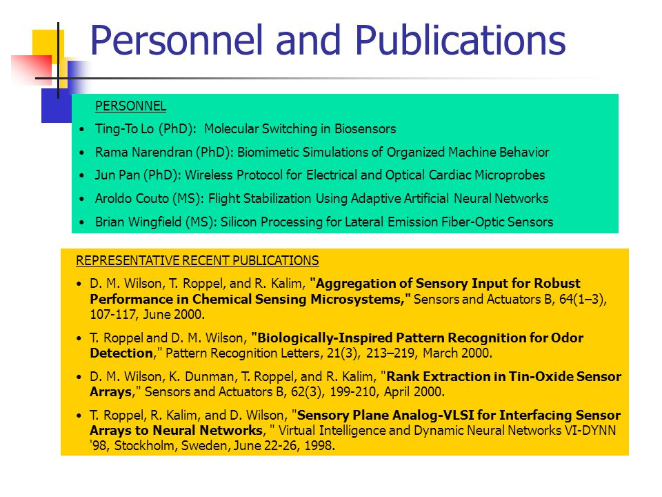 Personnel and Publications PERSONNEL Ting-To Lo (PhD): Molecular Switching in Biosensors Rama Narendran (PhD): Biomimetic Simulations of Organized Machine Behavior Jun Pan (PhD): Wireless Protocol for Electrical and Optical Cardiac Microprobes Aroldo Couto (MS): Flight Stabilization Using Adaptive Artificial Neural Networks Brian Wingfield (MS): Silicon Processing for Lateral Emission Fiber-Optic Sensors REPRESENTATIVE RECENT PUBLICATIONS D.