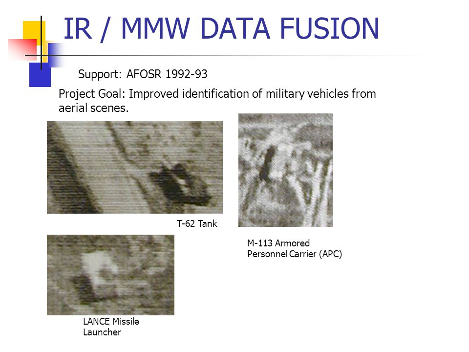 IR / MMW DATA FUSION Support: AFOSR 1992-93 Project Goal: Improved identification of military vehicles from aerial scenes.
