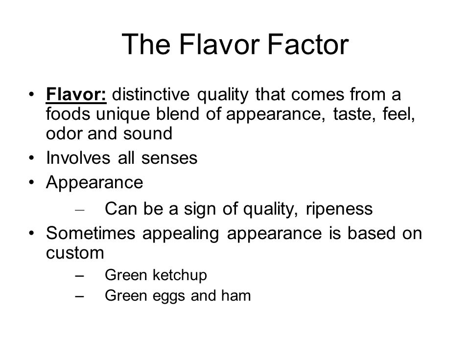 The Flavor Factor Flavor: distinctive quality that comes from a foods unique blend of appearance, taste, feel, odor and sound Involves all senses Appe