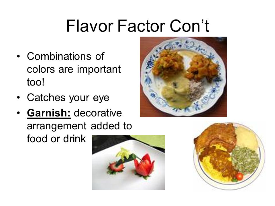Flavor Factor Con't Combinations of colors are important too! Catches your eye Garnish: decorative arrangement added to food or drink