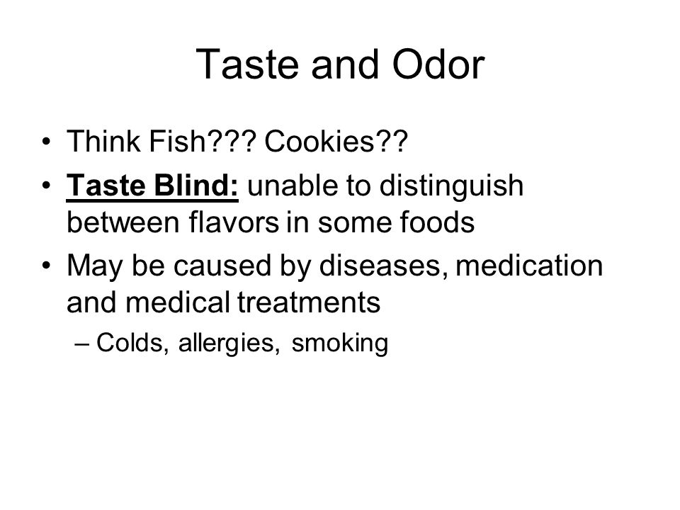 Taste and Odor Think Fish??? Cookies?? Taste Blind: unable to distinguish between flavors in some foods May be caused by diseases, medication and medi