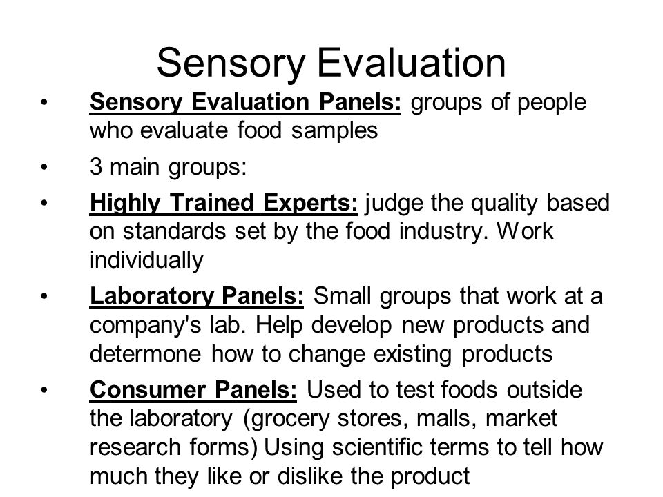 Sensory Evaluation Sensory Evaluation Panels: groups of people who evaluate food samples 3 main groups: Highly Trained Experts: judge the quality base
