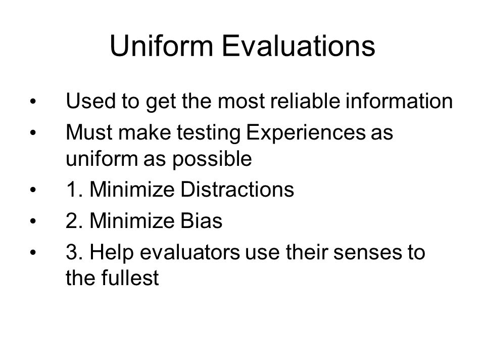 Uniform Evaluations Used to get the most reliable information Must make testing Experiences as uniform as possible 1. Minimize Distractions 2. Minimiz