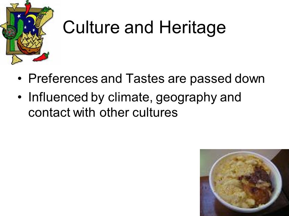 Culture and Heritage Preferences and Tastes are passed down Influenced by climate, geography and contact with other cultures
