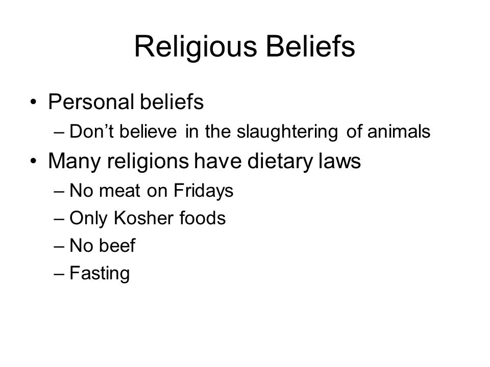 Religious Beliefs Personal beliefs –Don't believe in the slaughtering of animals Many religions have dietary laws –No meat on Fridays –Only Kosher foo