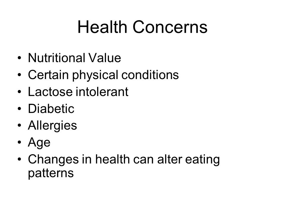 Health Concerns Nutritional Value Certain physical conditions Lactose intolerant Diabetic Allergies Age Changes in health can alter eating patterns