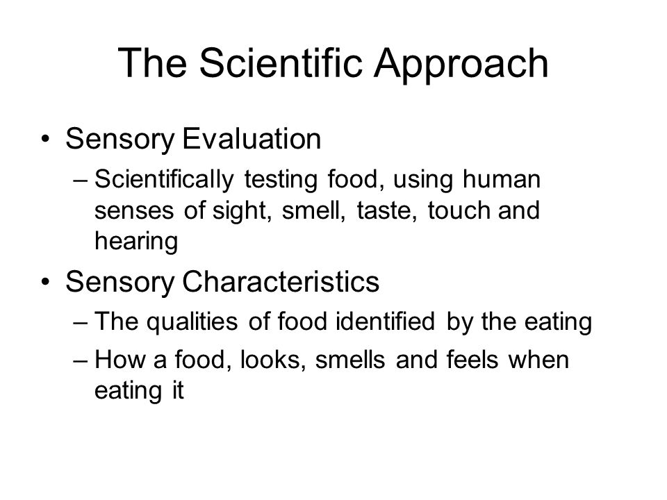 The Scientific Approach Sensory Evaluation –Scientifically testing food, using human senses of sight, smell, taste, touch and hearing Sensory Characte