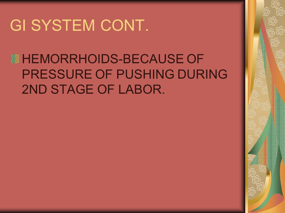 GI SYSTEM CONT. HEMORRHOIDS-BECAUSE OF PRESSURE OF PUSHING DURING 2ND STAGE OF LABOR.