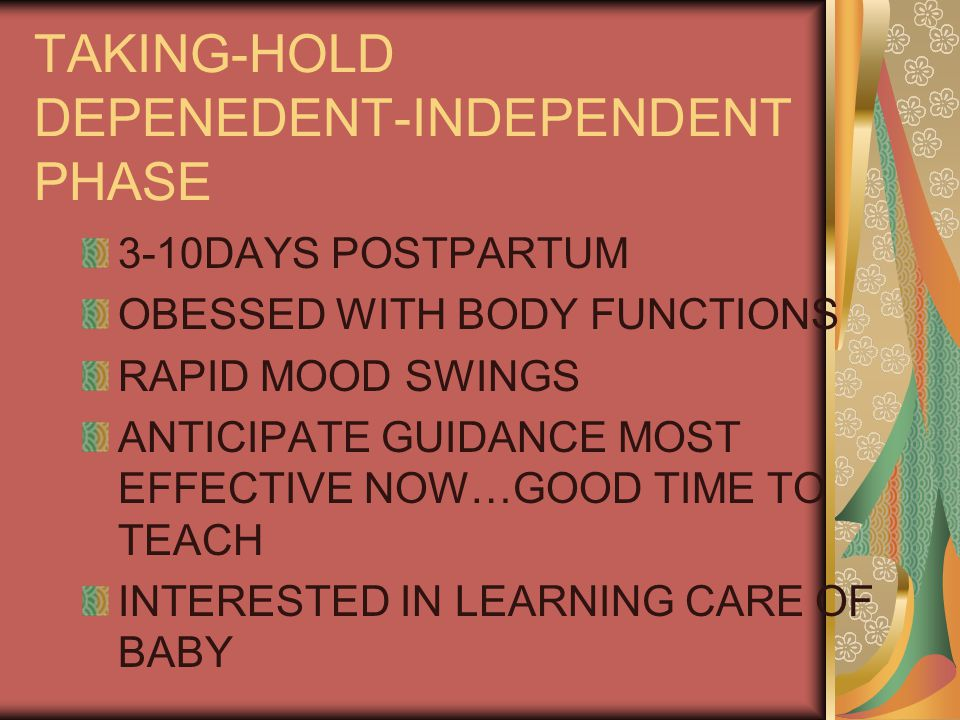 TAKING-HOLD DEPENEDENT-INDEPENDENT PHASE 3-10DAYS POSTPARTUM OBESSED WITH BODY FUNCTIONS RAPID MOOD SWINGS ANTICIPATE GUIDANCE MOST EFFECTIVE NOW…GOOD TIME TO TEACH INTERESTED IN LEARNING CARE OF BABY