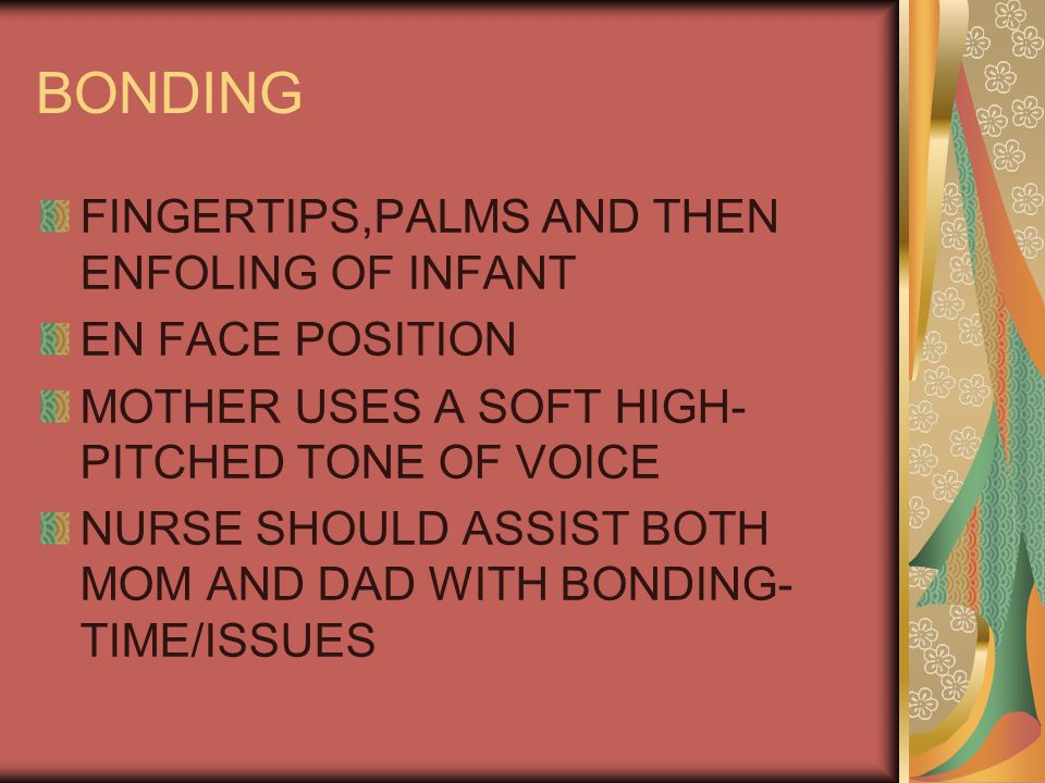 BONDING FINGERTIPS,PALMS AND THEN ENFOLING OF INFANT EN FACE POSITION MOTHER USES A SOFT HIGH- PITCHED TONE OF VOICE NURSE SHOULD ASSIST BOTH MOM AND DAD WITH BONDING- TIME/ISSUES