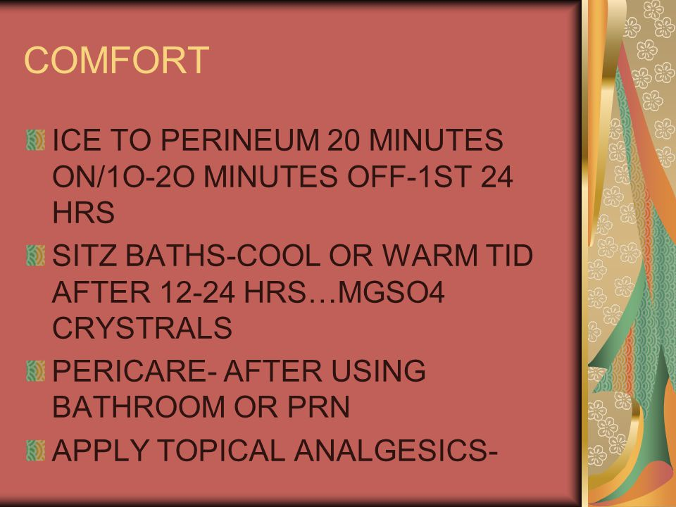 COMFORT ICE TO PERINEUM 20 MINUTES ON/1O-2O MINUTES OFF-1ST 24 HRS SITZ BATHS-COOL OR WARM TID AFTER 12-24 HRS…MGSO4 CRYSTRALS PERICARE- AFTER USING BATHROOM OR PRN APPLY TOPICAL ANALGESICS-