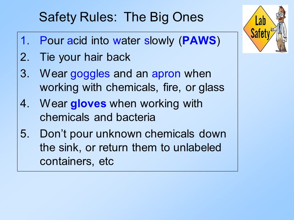 Safety Rules: The Big Ones 1.Pour acid into water slowly (PAWS) 2.Tie your hair back 3.Wear goggles and an apron when working with chemicals, fire, or glass 4.Wear gloves when working with chemicals and bacteria 5.Don't pour unknown chemicals down the sink, or return them to unlabeled containers, etc