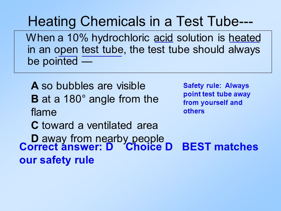 Heating Chemicals in a Test Tube--- When a 10% hydrochloric acid solution is heated in an open test tube, the test tube should always be pointed — A so bubbles are visible B at a 180° angle from the flame C toward a ventilated area D away from nearby people Safety rule: Always point test tube away from yourself and others Correct answer: D Choice D BEST matches our safety rule