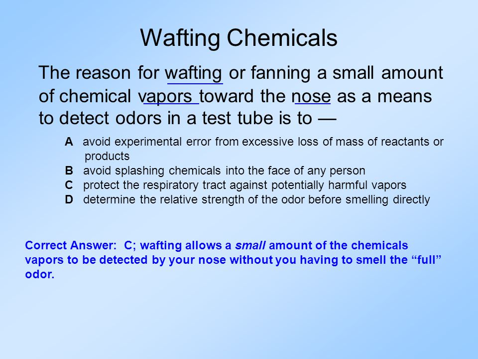 The reason for wafting or fanning a small amount of chemical vapors toward the nose as a means to detect odors in a test tube is to — A avoid experimental error from excessive loss of mass of reactants or products B avoid splashing chemicals into the face of any person C protect the respiratory tract against potentially harmful vapors D determine the relative strength of the odor before smelling directly Wafting Chemicals Correct Answer: C; wafting allows a small amount of the chemicals vapors to be detected by your nose without you having to smell the full odor.