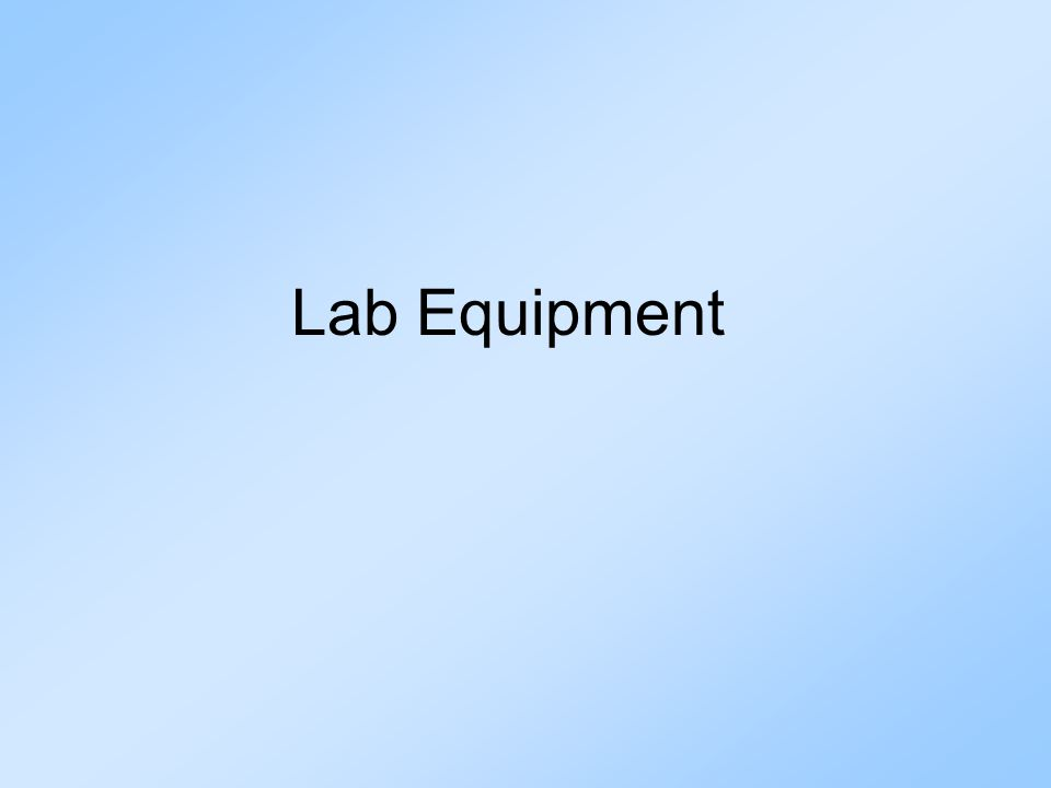Common Equipment 1.Be familiar with common lab equipment and their uses.