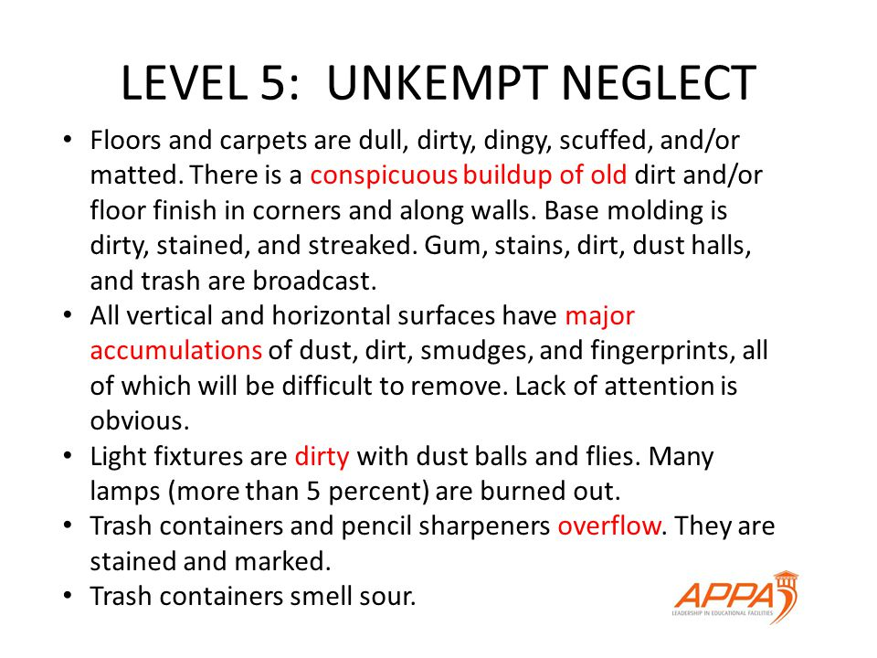 LEVEL 5: UNKEMPT NEGLECT Floors and carpets are dull, dirty, dingy, scuffed, and/or matted.