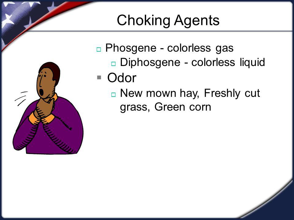 Choking Agents  Phosgene - colorless gas  Diphosgene - colorless liquid  Odor  New mown hay, Freshly cut grass, Green corn