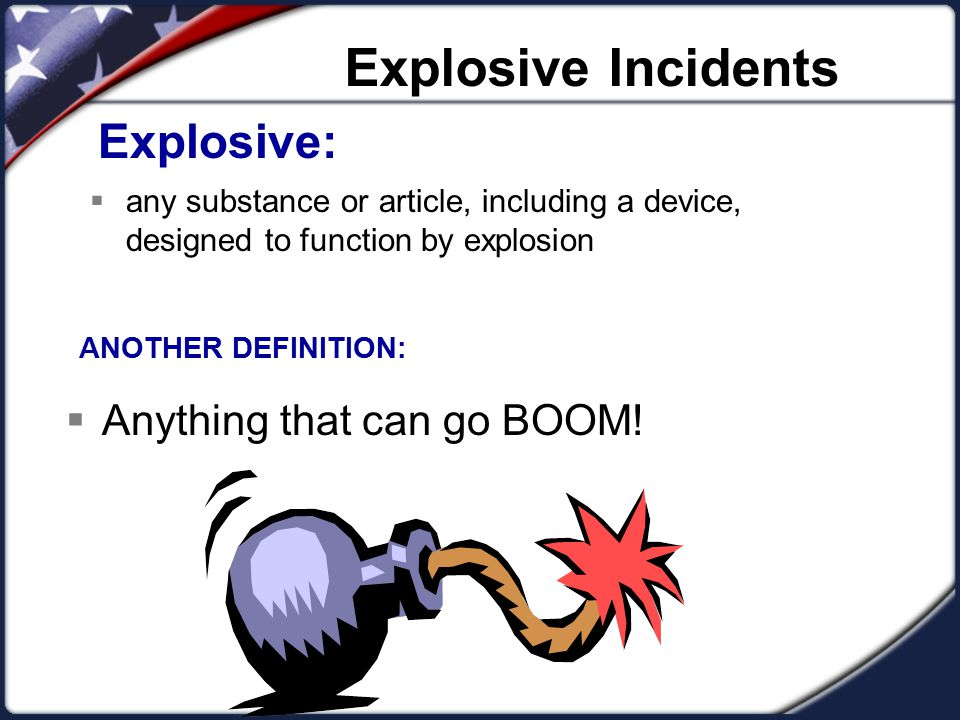 Explosive Incidents Explosive:  any substance or article, including a device, designed to function by explosion ANOTHER DEFINITION:  Anything that c