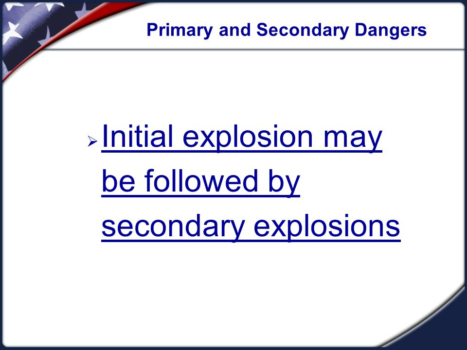 Primary and Secondary Dangers  Initial explosion may be followed by secondary explosions