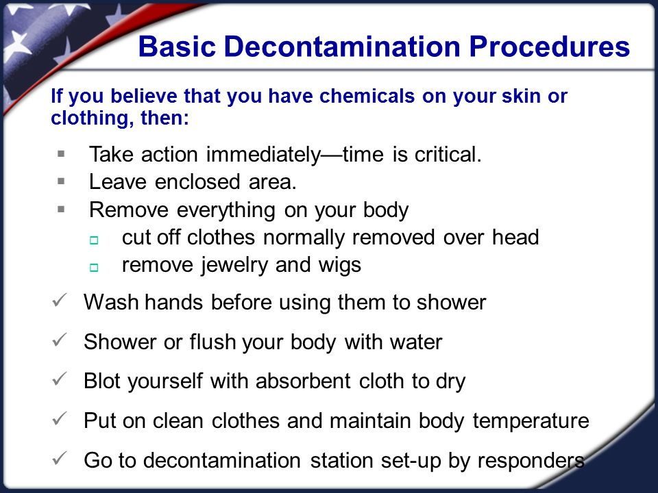 Basic Decontamination Procedures If you believe that you have chemicals on your skin or clothing, then:  Take action immediately—time is critical. 