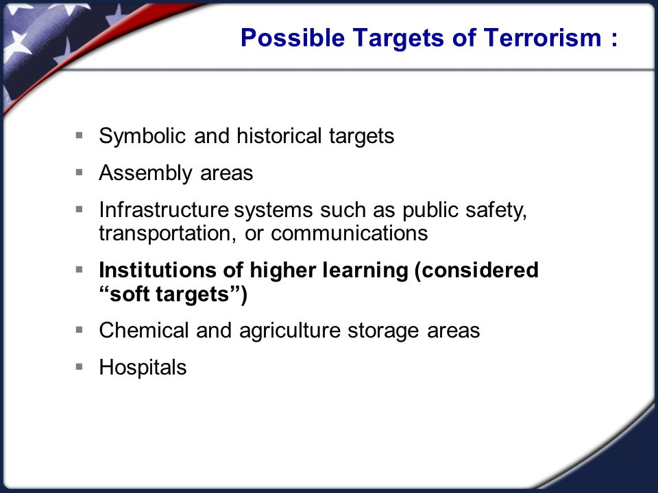 Possible Targets of Terrorism :  Symbolic and historical targets  Assembly areas  Infrastructure systems such as public safety, transportation, or communications  Institutions of higher learning (considered soft targets )  Chemical and agriculture storage areas  Hospitals