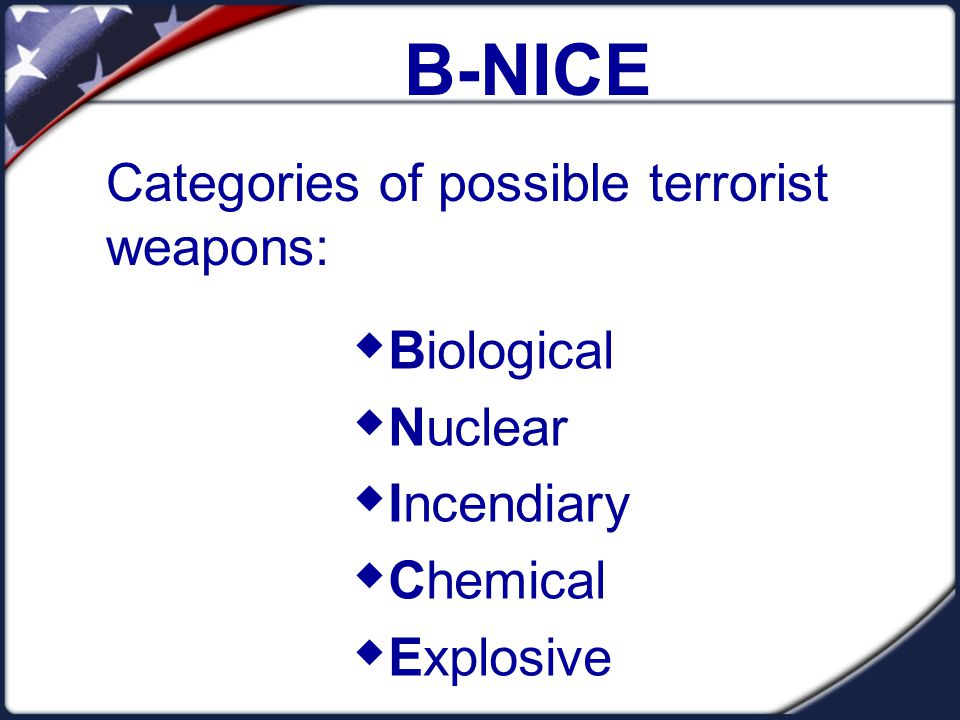 B-NICE Categories of possible terrorist weapons:  Biological  Nuclear  Incendiary  Chemical  Explosive