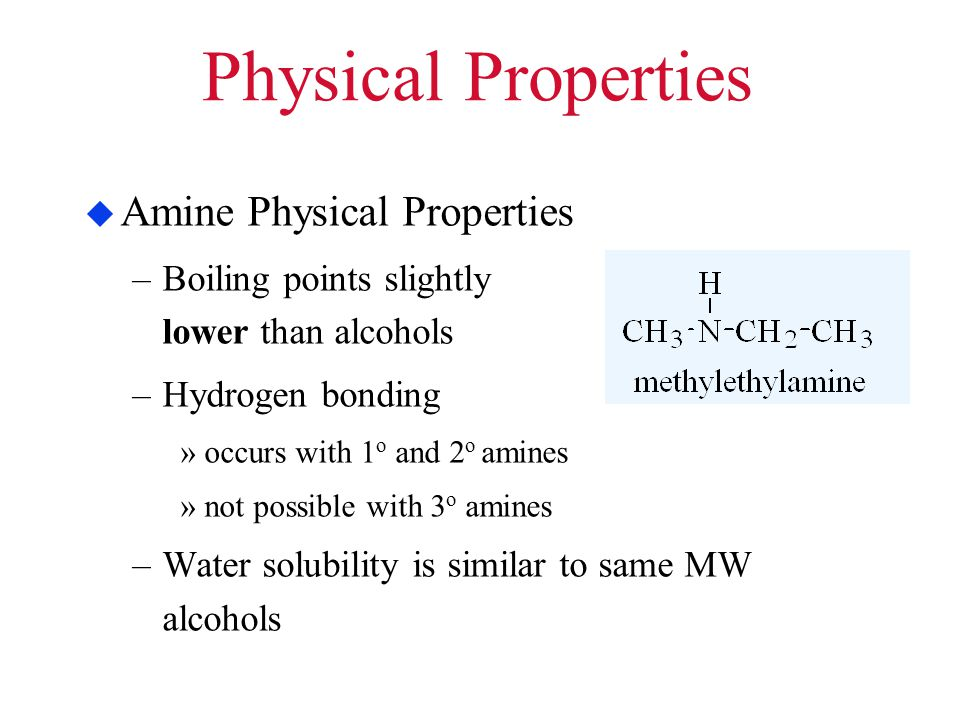 Physical Properties  Amine Physical Properties –Boiling points slightly lower than alcohols –Hydrogen bonding »occurs with 1 o and 2 o amines »not po