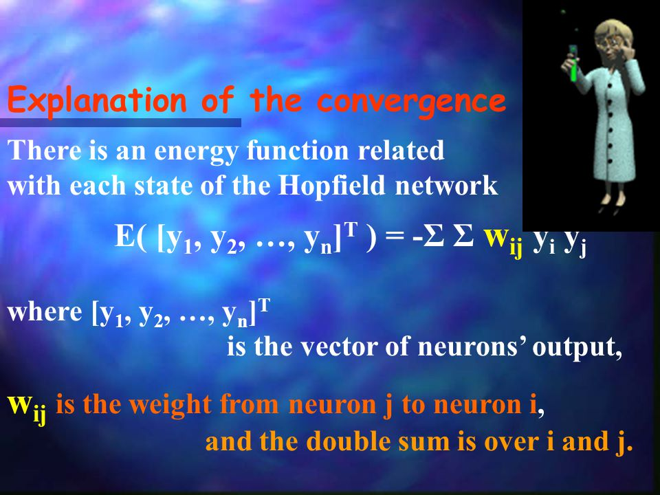 Explanation of the convergence There is an energy function related with each state of the Hopfield network E( [y 1, y 2, …, y n ] T ) = -Σ Σ w ij y i y j where [y 1, y 2, …, y n ] T is the vector of neurons' output, w ij is the weight from neuron j to neuron i, and the double sum is over i and j.