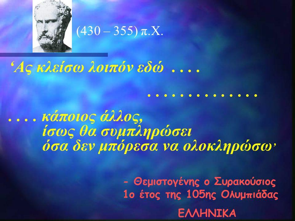 (430 – 355) π.X. 'Ας κλείσω λοιπόν εδώ......................