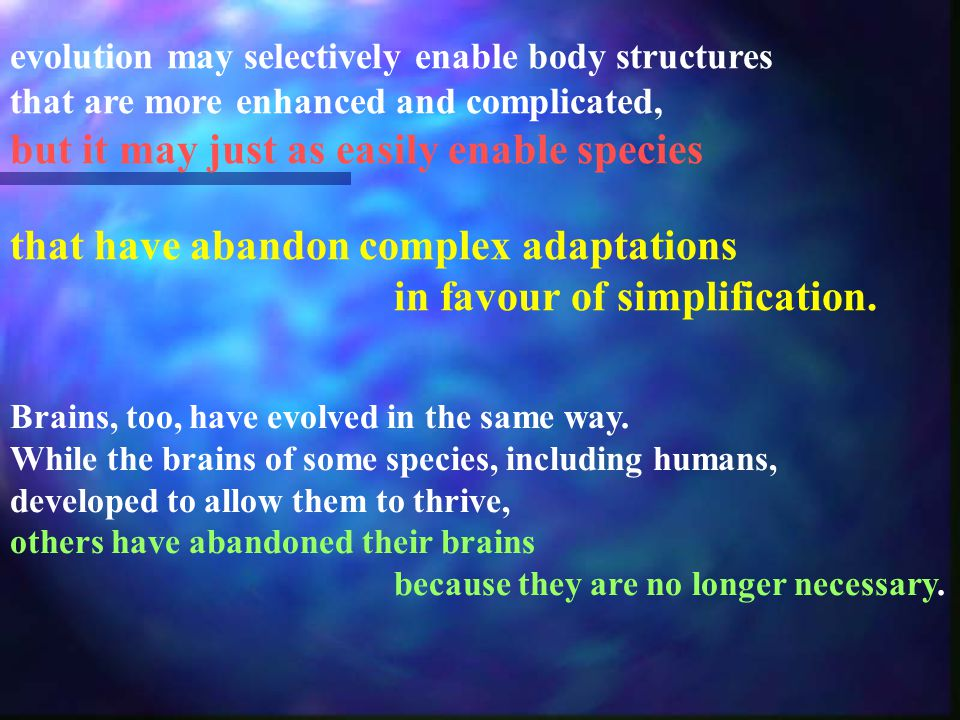 evolution may selectively enable body structures that are more enhanced and complicated, but it may just as easily enable species that have abandon complex adaptations in favour of simplification.