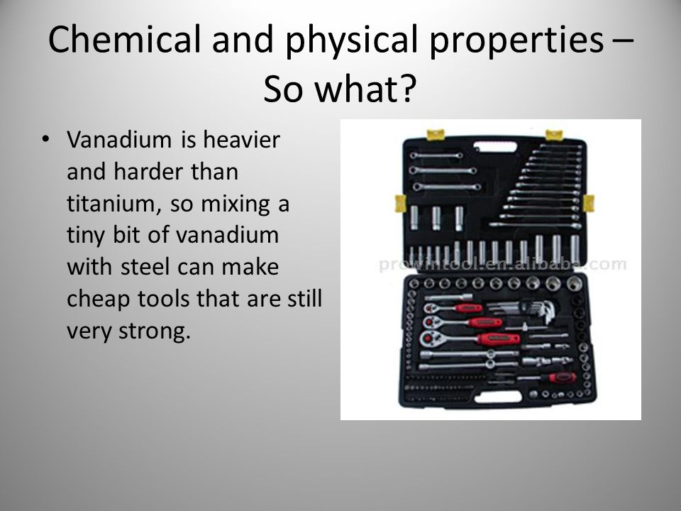 Chemical and physical properties – So what? Vanadium is heavier and harder than titanium, so mixing a tiny bit of vanadium with steel can make cheap t
