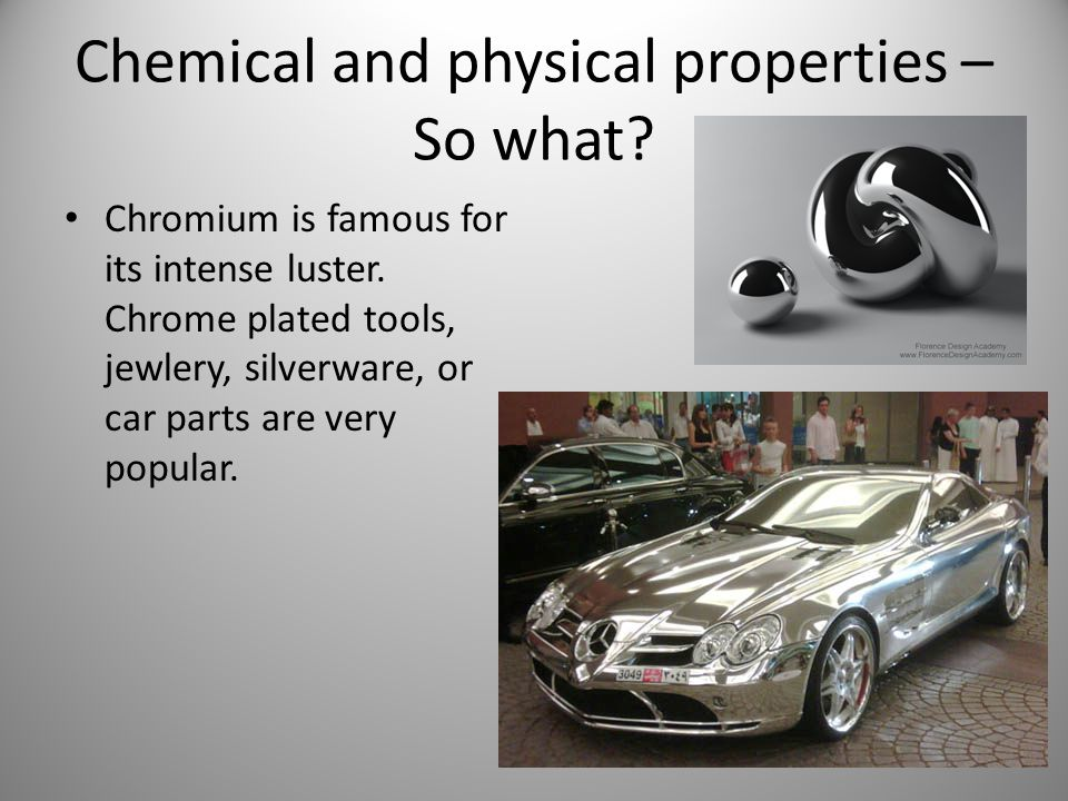 Chemical and physical properties – So what? Chromium is famous for its intense luster. Chrome plated tools, jewlery, silverware, or car parts are very