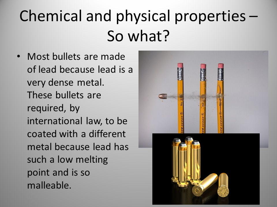 Chemical and physical properties – So what? Most bullets are made of lead because lead is a very dense metal. These bullets are required, by internati