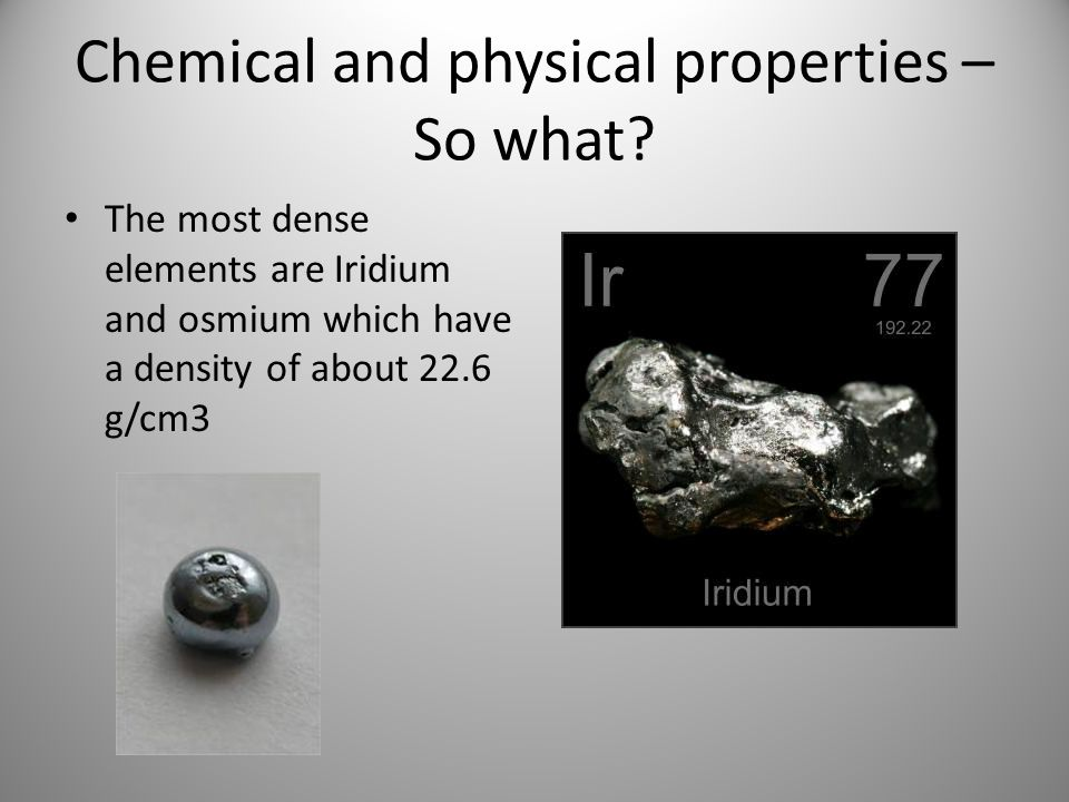 Chemical and physical properties – So what? The most dense elements are Iridium and osmium which have a density of about 22.6 g/cm3