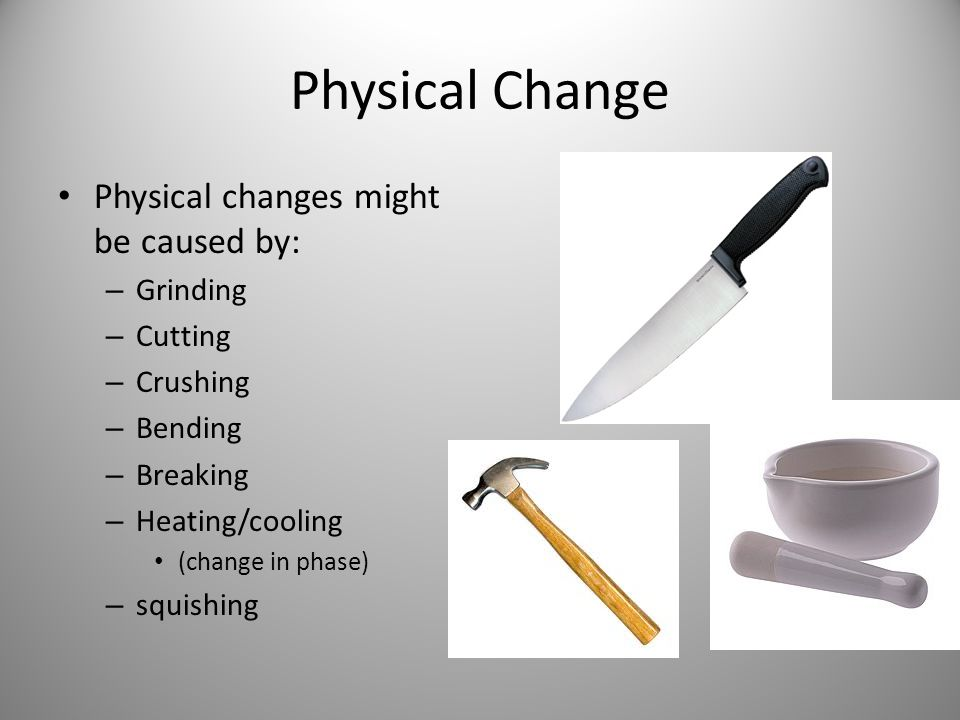 Physical Change Physical changes might be caused by: – Grinding – Cutting – Crushing – Bending – Breaking – Heating/cooling (change in phase) – squish