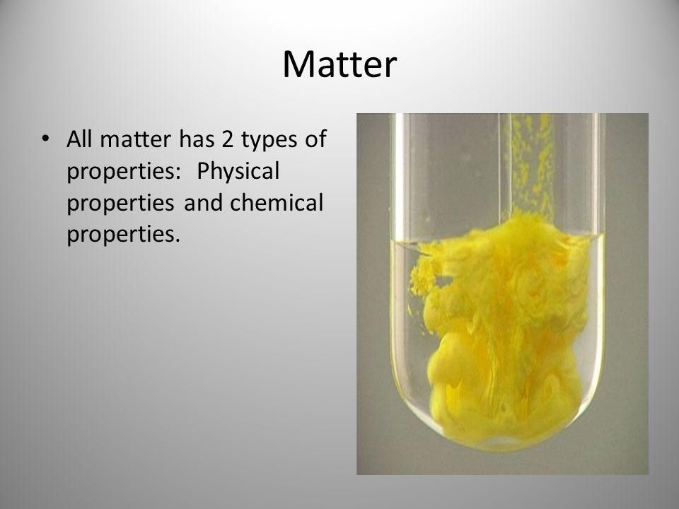 Matter All matter has 2 types of properties: Physical properties and chemical properties.