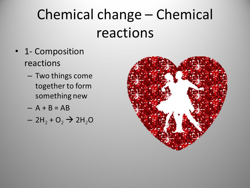 Chemical change – Chemical reactions 1- Composition reactions – Two things come together to form something new – A + B = AB – 2H 2 + O 2  2H 2 O