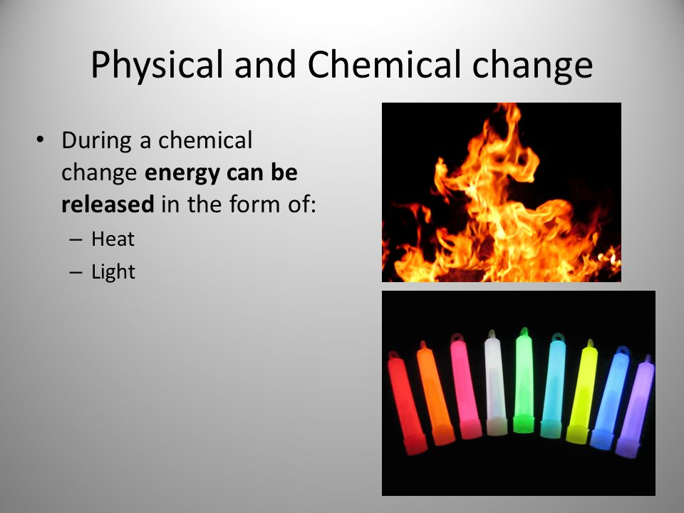 Physical and Chemical change During a chemical change energy can be released in the form of: – Heat – Light