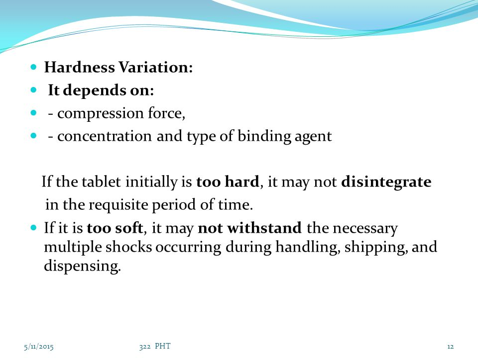 Hardness Variation: It depends on: - compression force, - concentration and type of binding agent If the tablet initially is too hard, it may not disi
