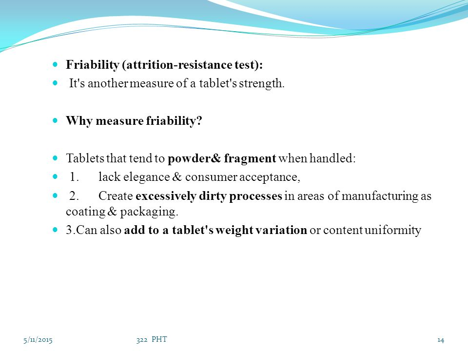 Friability (attrition-resistance test): It's another measure of a tablet's strength. Why measure friability? Tablets that tend to powder& fragment whe