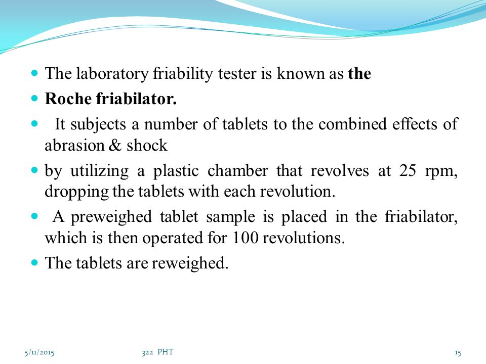 The laboratory friability tester is known as the Roche friabilator. It subjects a number of tablets to the combined effects of abrasion & shock by uti