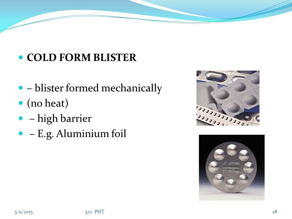 COLD FORM BLISTER – blister formed mechanically (no heat) – high barrier – E.g. Aluminium foil 5/11/201528322 PHT