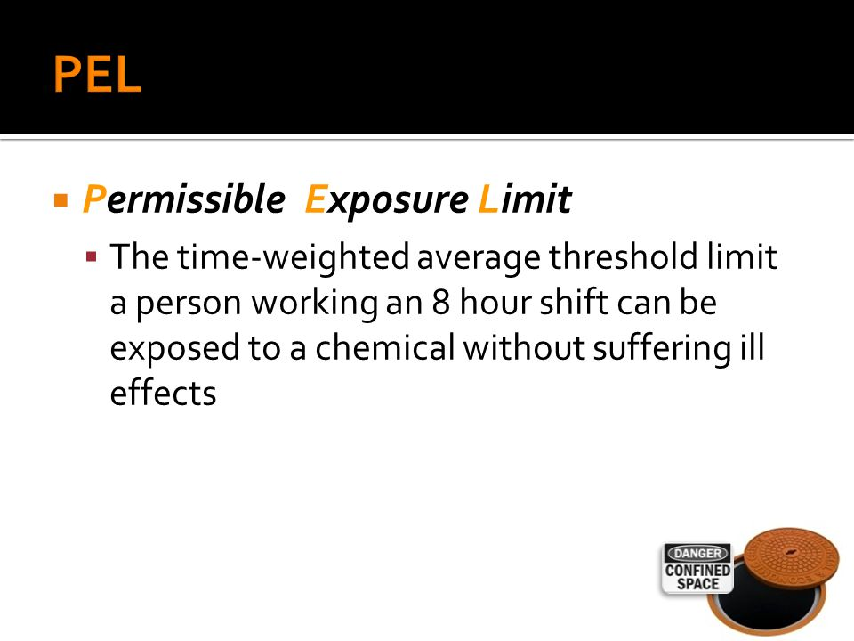  Permissible Exposure Limit  The time-weighted average threshold limit a person working an 8 hour shift can be exposed to a chemical without suffering ill effects
