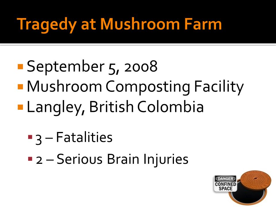  September 5, 2008  Mushroom Composting Facility  Langley, British Colombia  3 – Fatalities  2 – Serious Brain Injuries