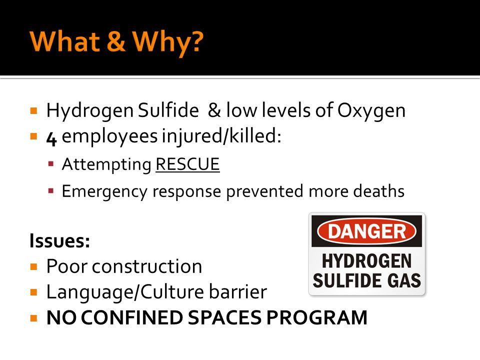  Hydrogen Sulfide & low levels of Oxygen  4 employees injured/killed:  Attempting RESCUE  Emergency response prevented more deaths Issues:  Poor construction  Language/Culture barrier  NO CONFINED SPACES PROGRAM